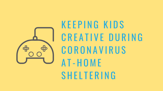 Keeping Kids Creative During Coronavirus At-Home Sheltering